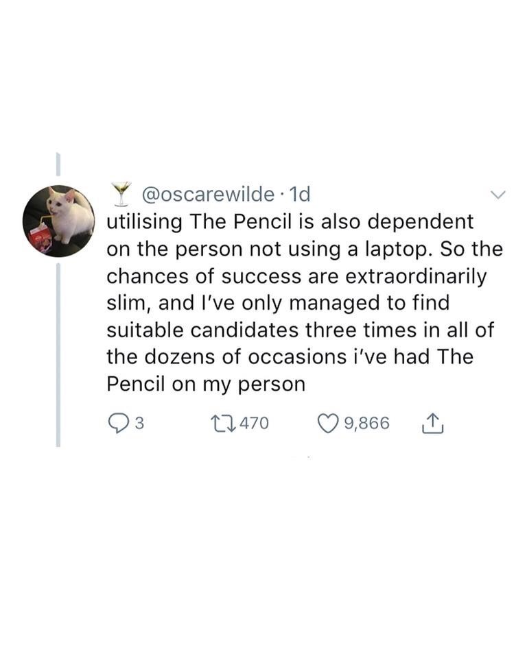 "Tweet - ""The Pencil is also dependent on the person not using a laptop. So the chances of success are extraordinarily slim, and I've only managed to find suitable candidates three times in all of the dozens of occasions i've had The Pencil on my person"""