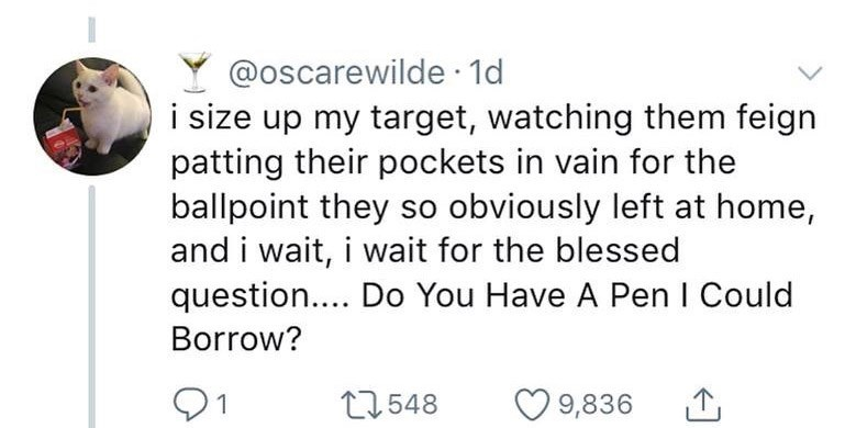 "Tweet - ""I size up my target, watching them feign patting their pockets in vain for the ballpoint they so obviously left at home, and i wait, i wait for the blessed question.... Do You Have A Pen I Could Borrow?"""