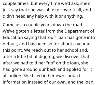"""Text - couple times, but every time we'd ask, she'd just say that she was able to cover it all, and didn't need any help with it or anything Come us, a couple years down the road. We've gotten a letter from the Department of Education saying that 'our' loan has gone into default, and has been so for about a year at this point. We reach out to her school and, after a little bit of digging, we discover that after we had told her """"no"""" on the loan, she had gone around our back and applied for it all"""