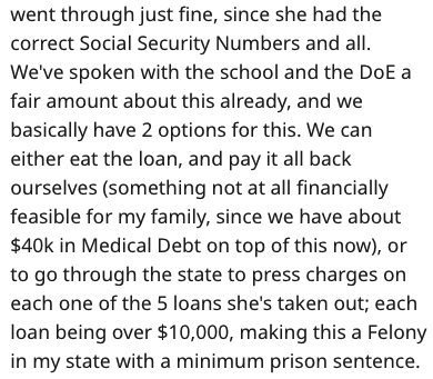 Text - went through just fine, since she had the correct Social Security Numbers and all. We've spoken with the school and the DoE a fair amount about this already, and we basically have 2 options for this. We can either eat the loan, and pay it all back ourselves (something not at all financially feasible for my family, since we have about $40k in Medical Debt on top of this now), or to go through the state to press charges on each one of the 5 loans she's taken out; each loan being over $10,00