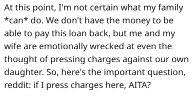 Text - At this point, I'm not certain what my family *can* do. We don't have the money to be able to pay this loan back, but me and my wife are emotionally wrecked at even the thought of pressing charges against our own daughter. So, here's the important question, reddit: if I press charges here, AITA?