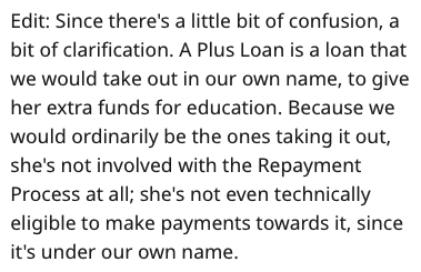 Text - Edit: Since there's a little bit of confusion, bit of clarification. A Plus Loan is a loan that we would take out in our own name, to give her extra funds for education. Because we would ordinarily be the ones taking it out, she's not involved with the Repayment Process at all; she's not even technically eligible to make payments towards it, since it's under our own name.