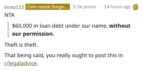 Text - bicep123 Colo-rectal Surge... 5.5k points 14 hours ago NTA $60,000 in loan debt under our name, without our permission Theft is theft. That being said, you really ought to post this in r/legaladvice.