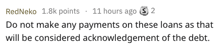 Text - RedNeko 1.8k points 11 hours ago 2 Do not make any payments on these loans as that will be considered acknowledgement of the debt.