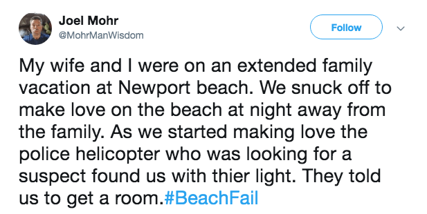 Text - Joel Mohr Follow @MohrManWisdom My wife and I were on an extended family vacation at Newport beach. We snuck off to make love on the beach at night away from the family. As we started making love the police helicopter who was looking for a suspect found us with thier light. They told us to get a room.#BeachFail