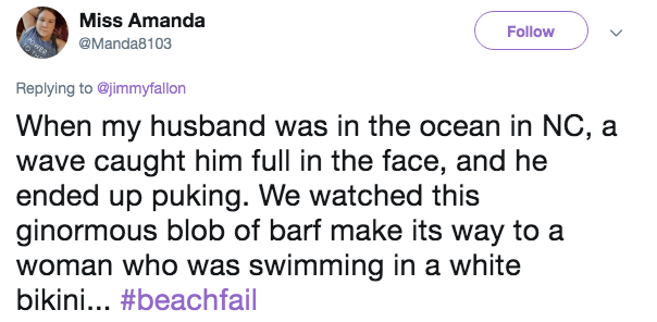 Text - Miss Amanda Follow 0wgR @Manda8103 Replying to @jimmyfallon When my husband was in the ocean in NC, a wave caught him full in the face, and he ended up puking. We watched this ginormous blob of barf make its way to a woman who was swimming in a white bikini... #beachfail