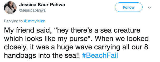 "Text - Jessica Kaur Pahwa Follow @Jessicapahwa Replying to @jimmyfallon My friend said, ""hey there's a sea creature which looks like my purse"". When we looked closely, it was a huge wave carrying all our 8 handbags into the sea!! #BeachFail"