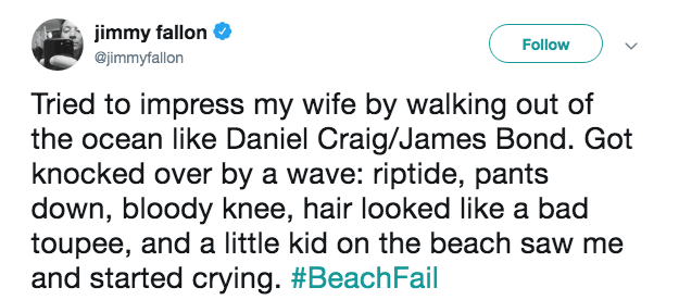 Text - jimmy fallon Follow @jimmyfallon Tried to impress my wife by walking out of the ocean like Daniel Craig/James Bond. Got knocked over by a wave: riptide, pants down, bloody knee, hair looked like a bad toupee, and a little kid on the beach saw me and started crying. #BeachFail