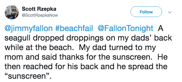 "Text - Scott Rzepka Follow @ScottRzepkaNow @jimmyfallon #beachfail@FallonTonight A seagull dropped droppings on my dads' back while at the beach. My dad turned to my mom and said thanks for the sunscreen. He then reached for his back and he spread the ""sunscreen"""