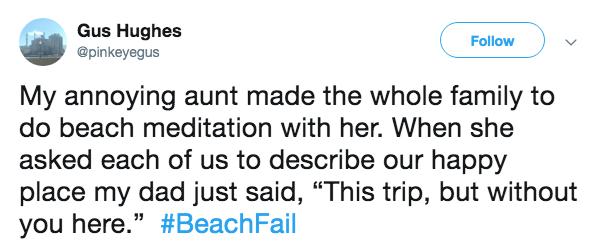 "Text - Gus Hughes Follow @pinkeyegus My annoying aunt made the whole family to do beach meditation with her. When she asked each of us to describe our happy place my dad just said, ""This trip, but without you here."" #BeachFail"