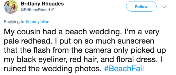 Text - Brittany Rhoades @BrittanyRhoad19 Follow Replying to @jimmyfallon My cousin had a beach wedding. II'm a very pale redhead. I put on so much sunscreen that the flash from the camera only picked up my black eyeliner, red hair, and floral dress. I ruined the wedding photos. #BeachFail