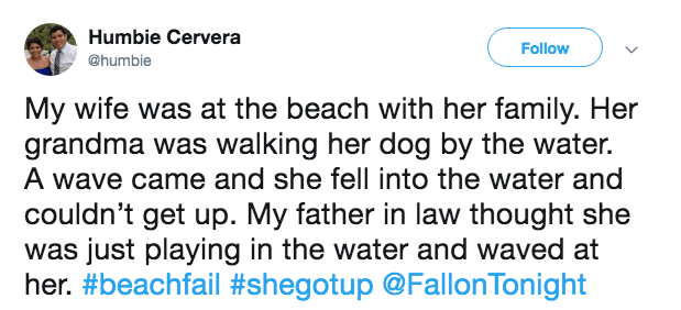 Text - Humbie Cervera Follow @humbie My wife was at the beach with her family. Her grandma was walking her dog by the water. A wave came and she fell into the water and couldn't get up. My father in law thought she was just playing in the water and waved at her. #beachfail #shegotup @FallonTonight
