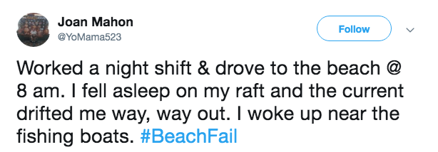 Text - Joan Mahon Follow @YoMama523 Worked a night shift & drove to the beach @ 8 am. I fell asleep on my raft and the current drifted me way, way out. I woke up near the fishing boats. #BeachFail