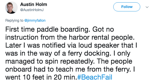 Text - Austin Holm Follow @AustinHolmJ Replying to@jimmyfallon First time paddle boarding. Got no instruction from the harbor rental people. Later I was notified via loud speaker that I was in the way of a ferry docking. I only managed to spin repeatedly. The people onboard had to teach me from the ferry. I went 10 feet in 20 min. #BeachFail