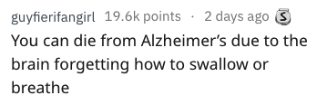 Text - guyfierifangirl 19.6k points 2 days ago You can die from Alzheimer's due to the brain forgetting how to swallow or breathe