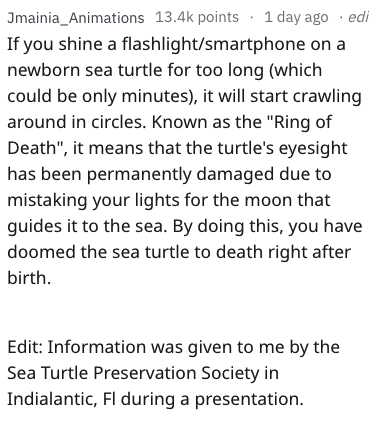 """Text - Jmainia_Animations 13.4k points 1 day ago edi If you shine a flashlight/smartphone on a newborn sea turtle for too long (which could be only minutes), it will start crawling around in circles. Known as the """"Ring of Death"""", it means that the turtle's eyesight has been permanently damaged due to mistaking your lights for the moon that guides it to the sea. By doing this, you have doomed the sea turtle to death right after birth Edit: Information was given to me by the Sea Turtle Preservatio"""