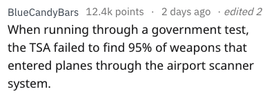 Text - edited 2 12.4k points2 days ago BlueCandyBars When running through a government test, the TSA failed to find 95% of weapons that entered planes through the airport scanner system.