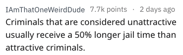 Text - IAmThatOneWeirdDude 7.7k points 2 days ago Criminals that are considered unattractive usually receive a 50% longer jail time than attractive criminals.