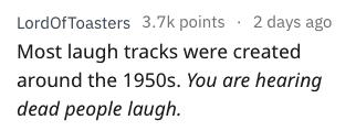 Text - LordOf Toasters 3.7k points 2 days ago Most laugh tracks were created around the 1950s. You are hearing dead people laugh