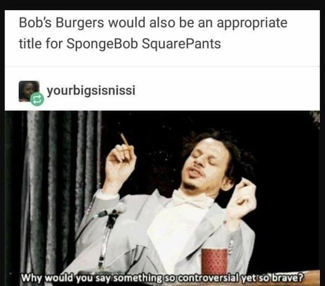Text - Bob's Burgers would also be an appropriate title for SpongeBob SquarePants yourbigsisnissi Why would you say something so controversial yet so brave?