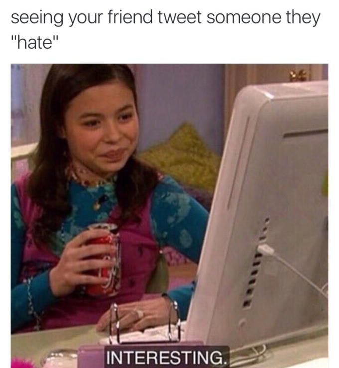 """Text - seeing your friend tweet someone they """"hate"""" INTERESTING."""