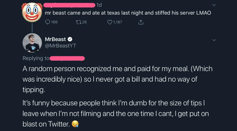 Text - 1d mr beast came and ate at texas last night and stiffed his server LMAO 1,187 t26 166 MrBeast @MrBeastYT Replying to A random person recognized me and paid for my meal. (Which was incredibly nice) soI never got a bill and had no way of tipping. It's funny because People think I'm dumb for the size of tips leave when I'm not filming and the one time I cant, I get put on blast on Twitter