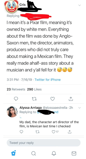 Text - Cris Replying Imean it's a Pixar film, meaning it's owned by white men. Everything about the film was done by Anglo- Saxon men, the director, animators, producers who did not truly care about making a Mexican film. They really made ahalf-ass story about a musician and y'all fell for it 3:31 PM 7/16/19 Twitter for iPhone 23 Retweets 290 Likes Alyssa Arriaga @alyssaaestrella 2h Replying to nd My dad, the character art director of the film, is Mexican last time I checked 17 Tweet your reply