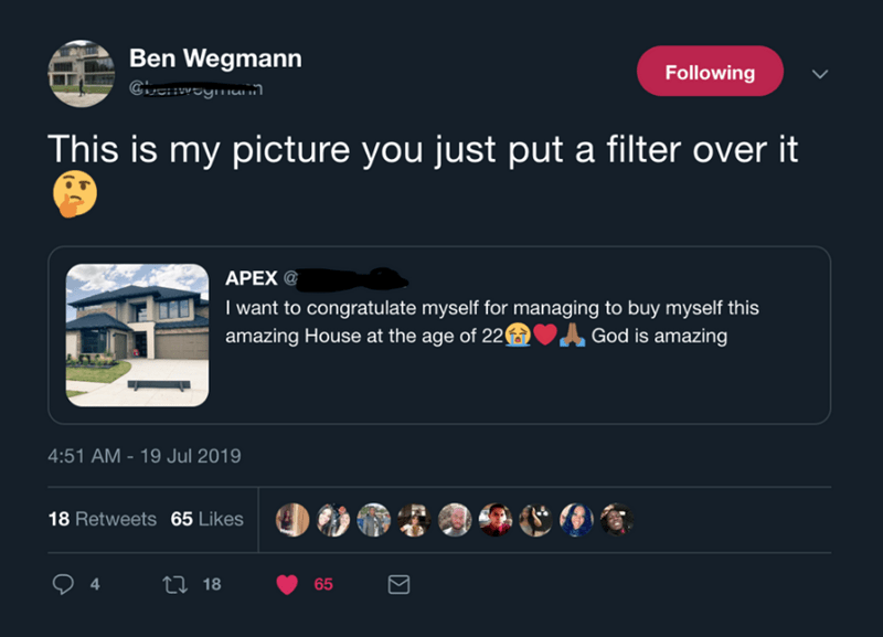 Text - Ben Wegmann Cie wwoymann Following This is my picture you just put a filter over it APEX @ I want to congratulate myself for managing to buy myself this amazing House at the age of 22 God is amazing 4:51 AM-19 Jul 2019 18 Retweets 65 Likes 4. Li 18 65