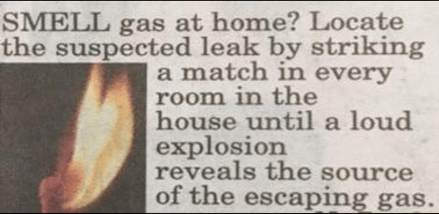 Text - SMELL gas at home? Locate the suspected leak by striking a match in every room in the house until a loud explosion reveals the source of the escaping gas.