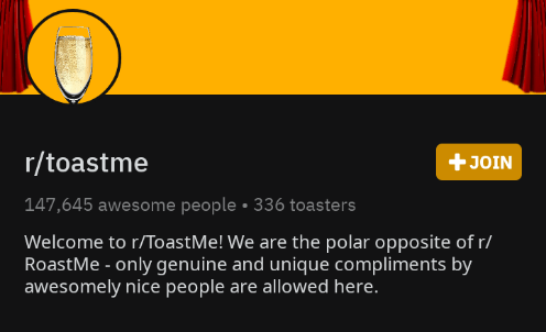 "Reddit - r/toastme - ""Welcome to r/ToastMe! We are the polar opposite of r/ RoastMe - only genuine and unique compliments by awesomely nice people are allowed here"""
