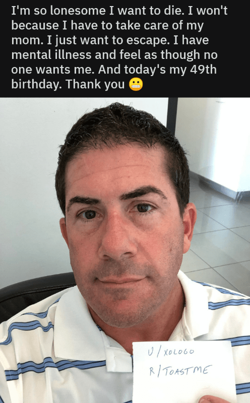 "Reddit - ""I'm so lonesome I want to die. I won't because I have to take care of my mom. I just want to escape. I have mental illness and feel as though no one wants me. And today's my 49th birthday. Thank you"""