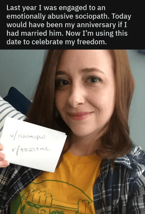 Face - Last year I was engaged to an emotionally abusive sociopath. Today would have been my anniversary if I had married him. Now I'm using this date to celebrate my freedom. /Nacmopus (roastme