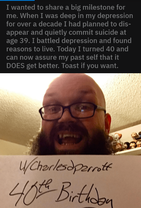 Text - I wanted to share a big milestone for me. When I was deep in my depression for over a decade I had planned to dis- appear and quietly commit suicide at age 39. I battled depression and found reasons to live. Today I turned 40 and can now assure my past self that it DOES get better. Toast if you want. W/Chorlesdparnte 40 Birthdon