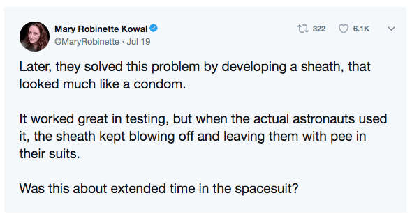 Text - t 322 Mary Robinette Kowal 6.1K @MaryRobinette Jul 19 Later, they solved this problem by developing a sheath, that looked much like a condom It worked great in testing, but when the actual astronauts used it, the sheath kept blowing off and leaving them with pee in their suits. Was this about extended time in the spacesuit?