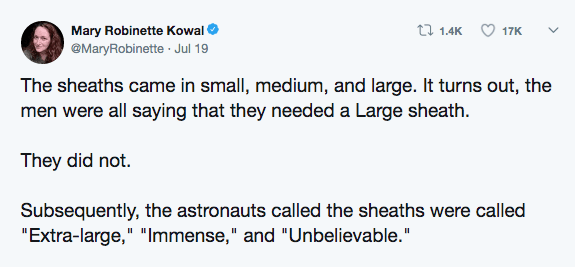"""Text - ti 1.4K Mary Robinette Kowal 17K @MaryRobinette Jul 19 The sheaths came in small, medium, and large. It turns out, the men were all saying that they needed a Large sheath They did not. Subsequently, the astronauts called the sheaths were called """"Extra-large,"""" """"Immense,"""" and """"Unbelievable."""""""