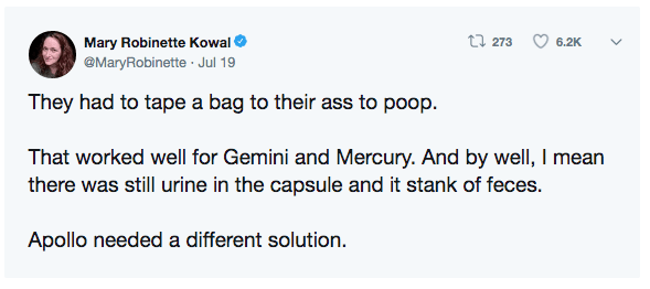 Text - t 273 Mary Robinette Kowal 6.2K @MaryRobinette Jul 19 They had to tape a bag to their ass to poop That worked well for Gemini and Mercury. And by well, I mean there was still urine in the capsule and it stank of feces. Apollo needed a different solution.