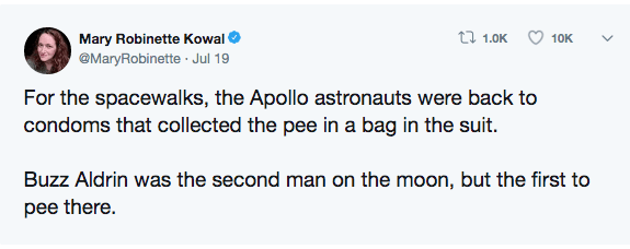 Text - t 1.0K Mary Robinette Kowal 10K @MaryRobinette Jul 19 For the spacewalks, the Apollo astronauts were back to condoms that collected the pee in a bag in the suit. Buzz Aldrin was the second man on the moon, but the first to pee there.