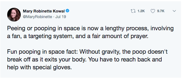 Text - Mary Robinette Kowal @MaryRobinette Jul 19 ti 1.2K 9.7K Peeing or pooping in space is now a lengthy process, involving a fan, a targeting system, and a fair amount of prayer. Fun pooping in space fact: Without gravity, the poop doesn't break off as it exits your body. You have to reach back and help with special gloves.