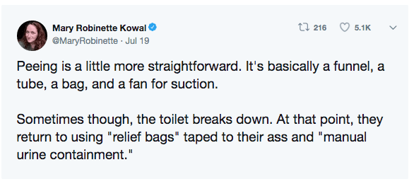 """Text - t 216 Mary Robinette Kowal 5.1K @MaryRobinette Jul 19 Peeing is a little more straightforward. It's basically a funnel, a tube, a bag, and a fan for suction. Sometimes though, the toilet breaks down. At that point, they return to using """"relief bags"""" taped to their ass and """"manual urine containment."""""""