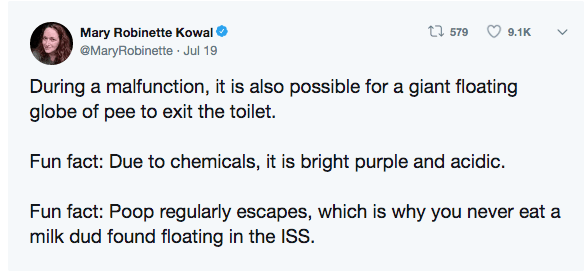 Text - t579 Mary Robinette Kowal 9.1K @MaryRobinette Jul 19 During a malfunction, it is also possible for a giant floating globe of pee to exit the toilet. Fun fact: Due to chemicals, it is bright purple and acidic Fun fact: Poop regularly escapes, which is why you never eat a milk dud found floating in the ISS.