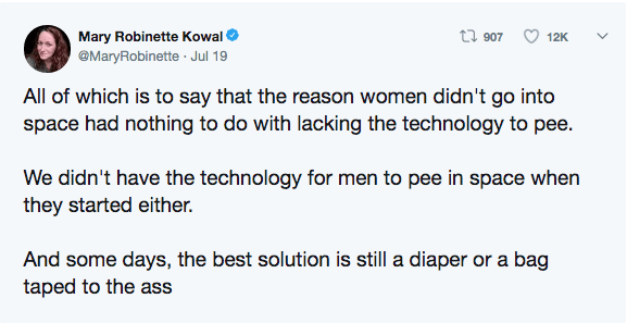 Text - t 907 Mary Robinette Kowal 12K @MaryRobinette Jul 19 All of which is to say that the reason women didn't go into space had nothing to do with lacking the technology to pee. We didn't have the technology for men to pee in space when they started either. And some days, the best solution is still a diaper or a bag taped to the ass