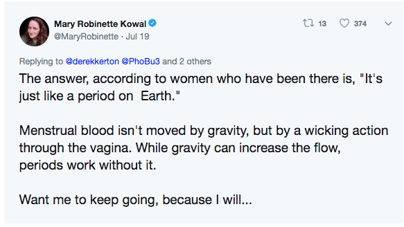 """Text - t 13 Mary Robinette Kowal 374 @MaryRobinette Jul 19 Replying to @derekkerton @PhoBu3 and 2 others The answer, according to women who have been there is, """"It's just like a period on Earth."""" Menstrual blood isn't moved by gravity, but by a wicking action through the vagina. While gravity can increase the flow, periods work without it. Want me to keep going, because I will..."""