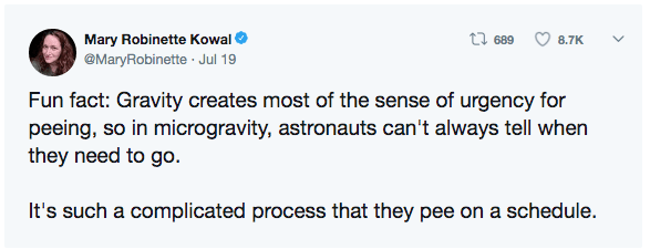 Text - t 689 Mary Robinette Kowal 8.7K @MaryRobinette Jul 19 Fun fact: Gravity creates most of the sense of urgency for peeing, so in microgravity, astronauts can't always tell when they need to go. It's such a complicated process that they pee on a schedule.