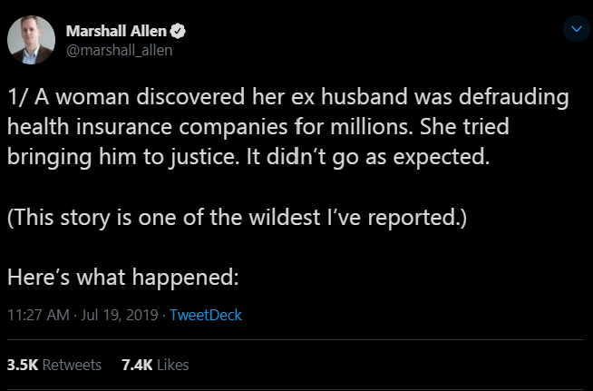 Text - Marshall Allen @marshall_allen 1/ A woman discovered her ex husband was defrauding health insurance companies for millions. She tried bringing him to justice. It didn't go as expected. (This story is one of the wildest I've reported.) Here's what happened: 11:27 AM Jul 19, 2019 TweetDeck 7.4K Likes 3.5K Retweets
