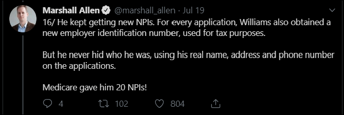 Text - Marshall Allen @marshall_allen Jul 19 16/ He kept getting new NPls. For every application, Williams also obtained a new employer identification number, used for tax purposes. But he never hid who he was, using his real name, address and phone number on the applications. Medicare gave him 20 NPI!! 4 ti102 804