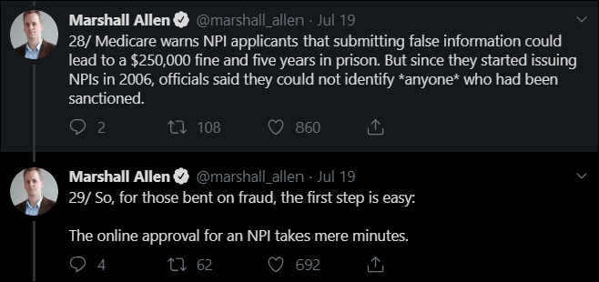 Text - Marshall Allen @marshall_allen Jul 19 28/Medicare warns NPI applicants that submitting false information could lead to a $250,000 fine and five years in prison. But since they started issuing NPls in 2006, officials said they could not identify *anyone* who had been sanctioned. 2 860 ti 108 Marshall Allen @marshall_allen Jul 19 29/ So, for those bent on fraud, the first step is easy: The online approval for an NPI takes mere minutes. ti 62 4 692