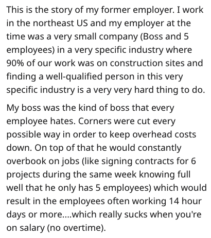 Text - This is the story of my former employer. I work in the northeast US and my employer at the time was a very small company (Boss and 5 employees) in a very specific industry where 90% of our work was on construction sites and finding a well-qualified person in this very specific industry is a very very hard thing to do. My boss was the kind of boss that every employee hates. Corners were cut every possible way in order to keep overhead costs down. On top of that he would constantly overbook