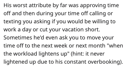 """Text - His worst attribute by far was approving time off and then during your time off calling or texting you asking if you would be willing to work a day or cut your vacation short. Sometimes he'd even ask you to move your time off to the next week or next month """"when the workload lightens up"""" (hint: it never lightened up due to his constant overbooking)"""