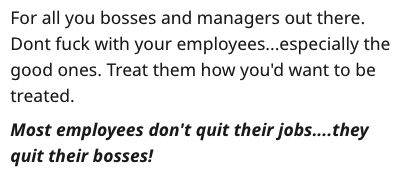 Text - For all you bosses and managers out there. Dont fuck with your employees...especially the good ones. Treat them how you'd want to be treated Most employees don't quit their jobs....they quit their bosses!