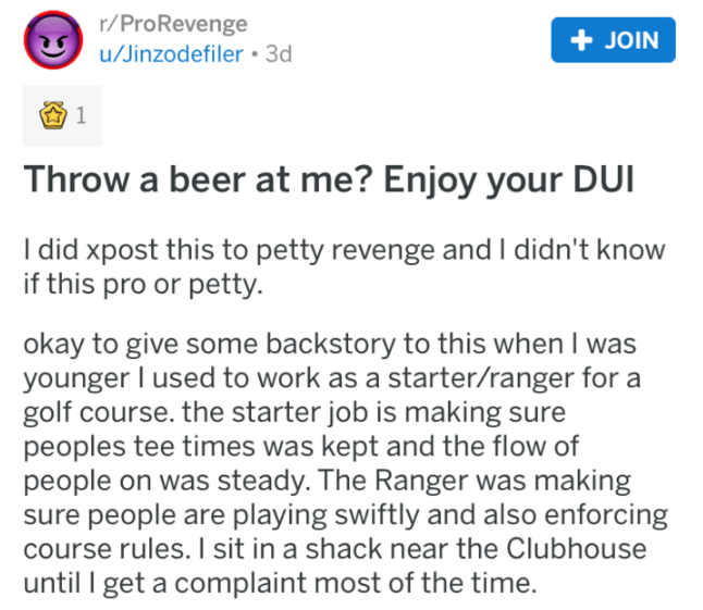 Text - r/ProRevenge +JOIN u/Jinzodefiler 3d Throw a beer at me? Enjoy your DUI I did xpost this to petty revenge and I didn't know if this pro or petty okay to give some backstory to this when I was younger I used to work as a starter/ranger for a golf course. the starter job is making sure peoples tee times was kept and the flow of people on was steady. The Ranger was making sure people are playing swiftly and also enforcing course rules. I sit in a shack near the Clubhouse until I get a compla